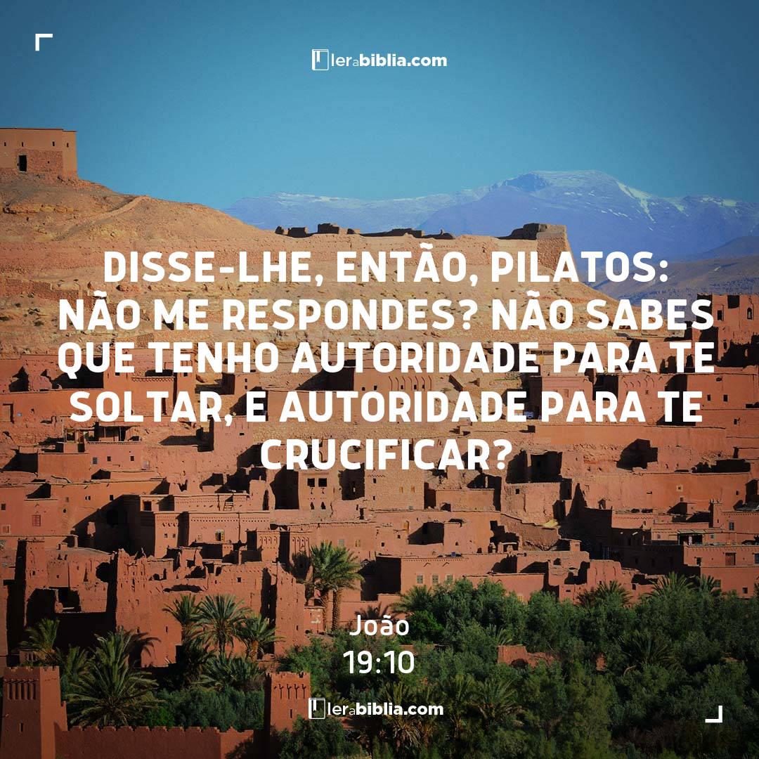 Disse-lhe, então, Pilatos: Não me respondes? não sabes que tenho autoridade para te soltar, e autoridade para te crucificar? – João