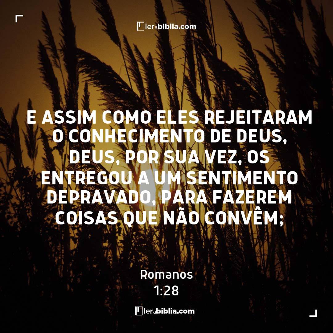 E assim como eles rejeitaram o conhecimento de Deus, Deus, por sua vez, os entregou a um sentimento depravado, para fazerem coisas que não convêm; – Romanos