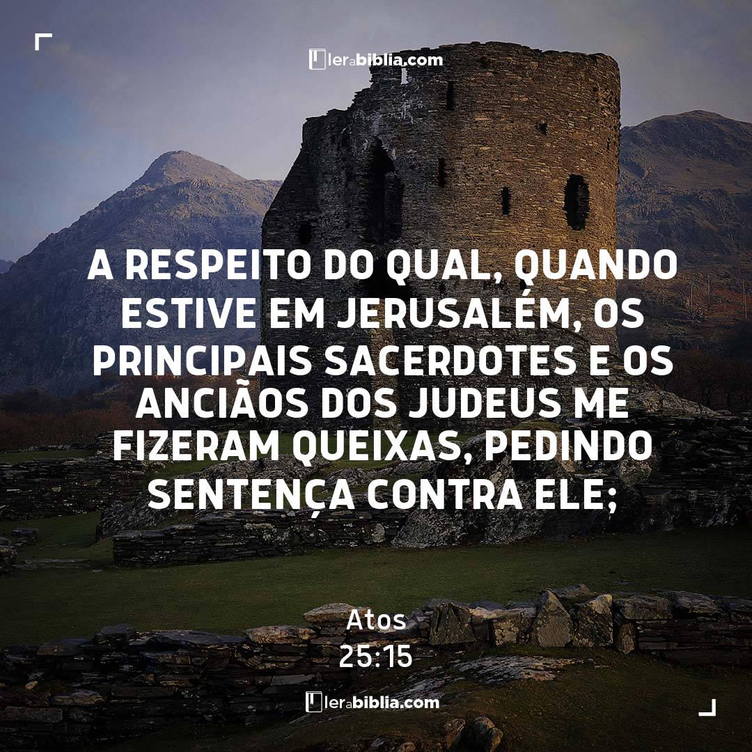 a respeito do qual, quando estive em Jerusalém, os principais sacerdotes e os anciãos dos judeus me fizeram queixas, pedindo sentença contra ele; – Atos