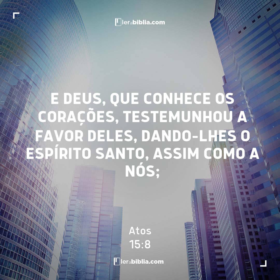 E Deus, que conhece os corações, testemunhou a favor deles, dando-lhes o Espírito Santo, assim como a nós; – Atos