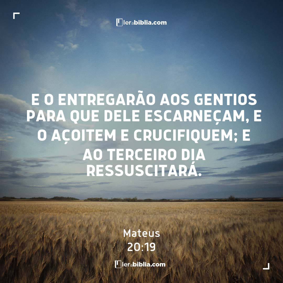 e o entregarão aos gentios para que dele escarneçam, e o açoitem e crucifiquem; e ao terceiro dia ressuscitará. – Mateus