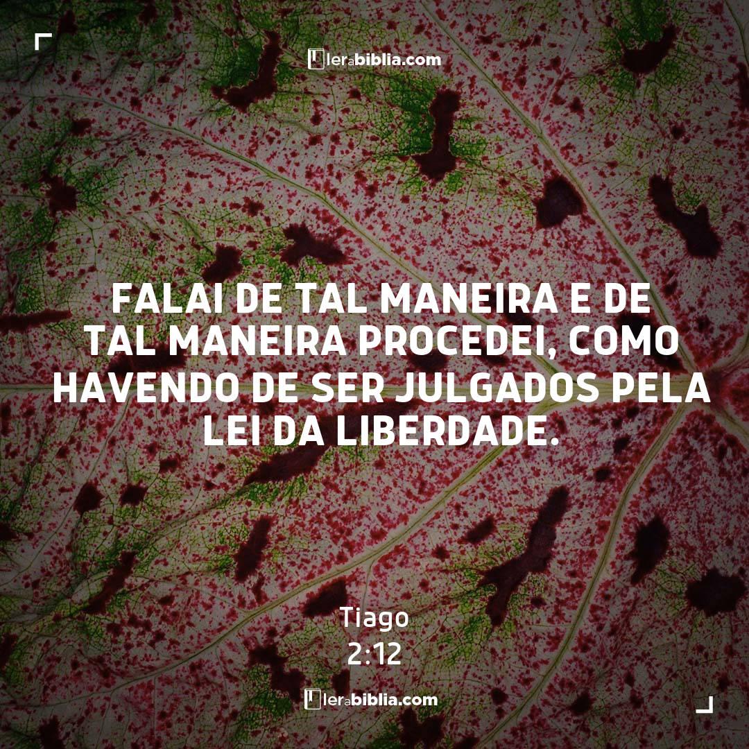 Falai de tal maneira e de tal maneira procedei, como havendo de ser julgados pela lei da liberdade. – Tiago
