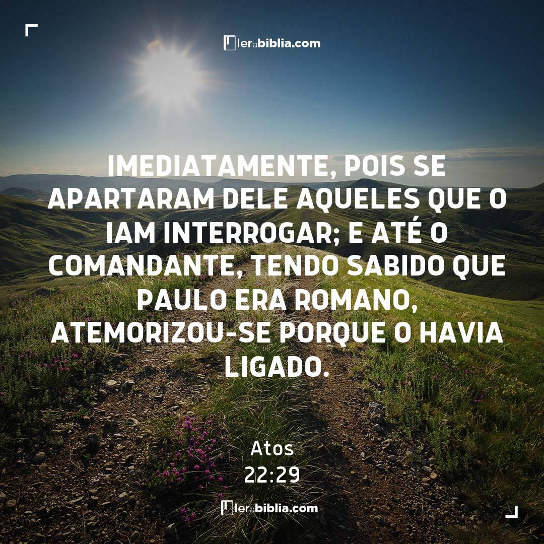 Imediatamente, pois se apartaram dele aqueles que o iam interrogar; e até o comandante, tendo sabido que Paulo era romano, atemorizou-se porque o havia ligado. – Atos