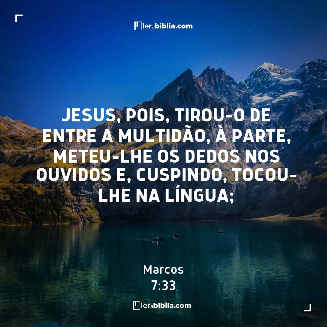Jesus, pois, tirou-o de entre a multidão, à parte, meteu-lhe os dedos nos ouvidos e, cuspindo, tocou-lhe na língua; – Marcos