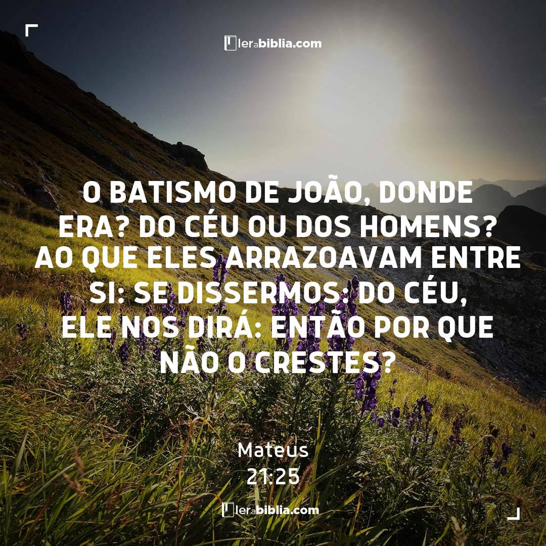 O batismo de João, donde era? do céu ou dos homens? Ao que eles arrazoavam entre si: Se dissermos: Do céu, ele nos dirá: Então por que não o crestes? – Mateus