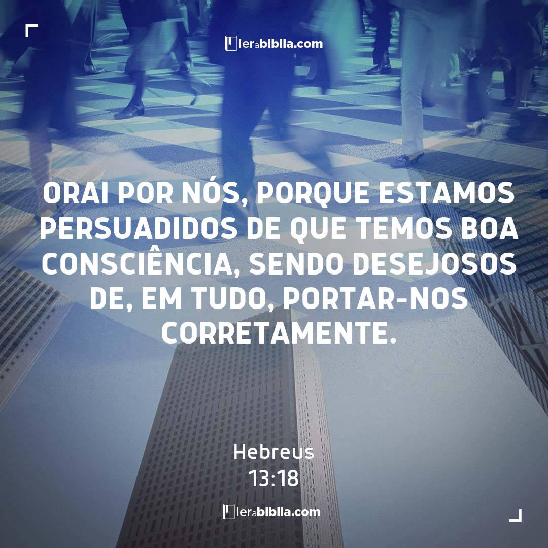 Orai por nós, porque estamos persuadidos de que temos boa consciência, sendo desejosos de, em tudo, portar-nos corretamente. – Hebreus