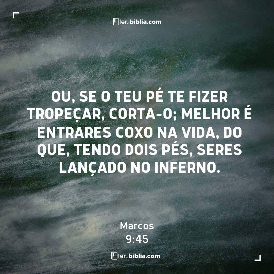 Ou, se o teu pé te fizer tropeçar, corta-o; melhor é entrares coxo na vida, do que, tendo dois pés, seres lançado no inferno. – Marcos
