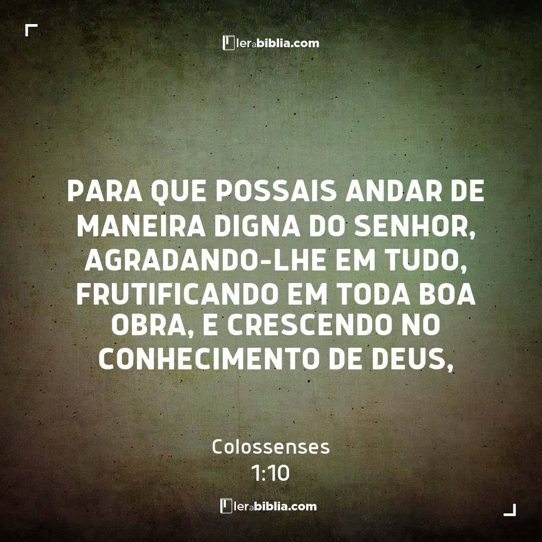 para que possais andar de maneira digna do Senhor, agradando-lhe em tudo, frutificando em toda boa obra, e crescendo no conhecimento de Deus, – Colossenses
