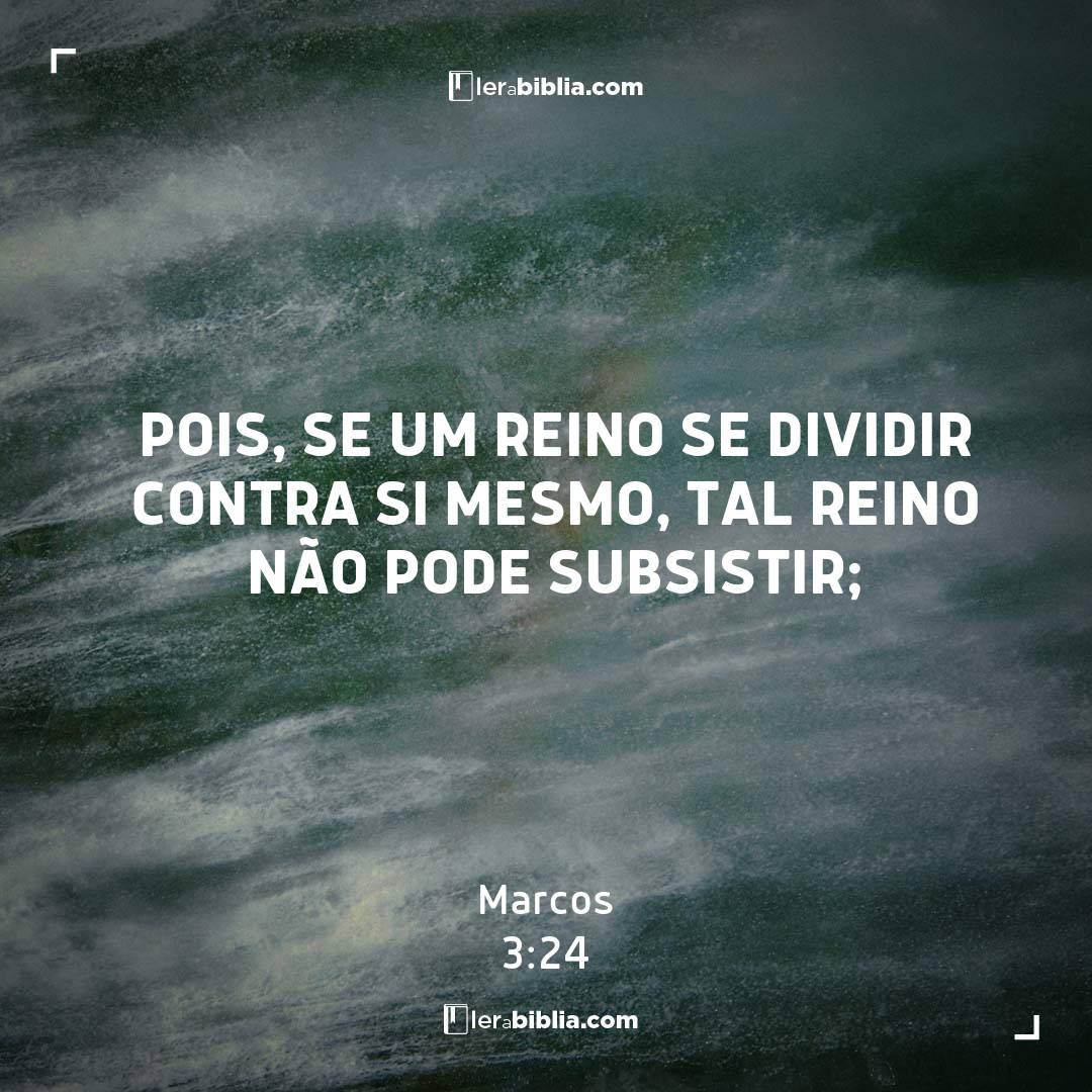 Pois, se um reino se dividir contra si mesmo, tal reino não pode subsistir; – Marcos