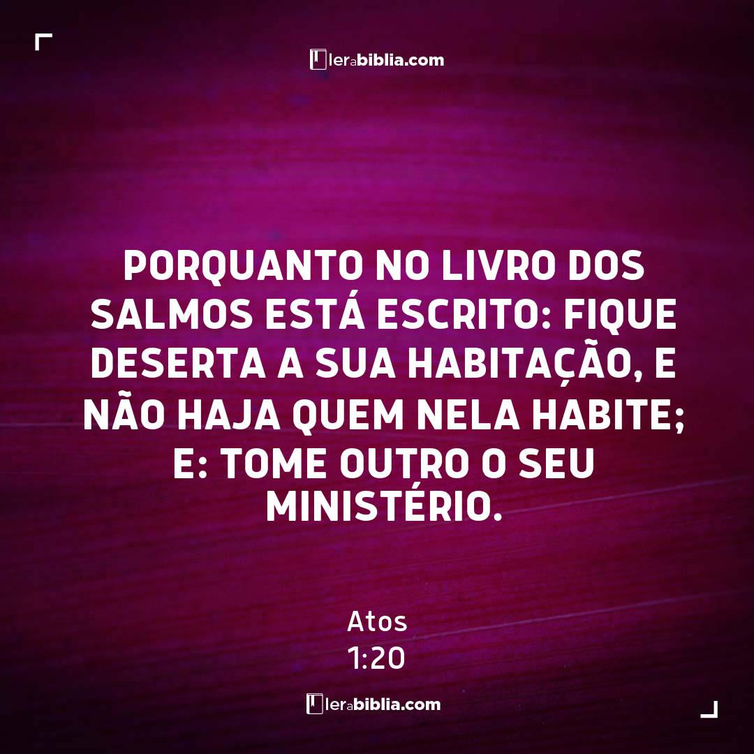 Porquanto no livro dos Salmos está escrito: Fique deserta a sua habitação, e não haja quem nela habite; e: Tome outro o seu ministério. – Atos