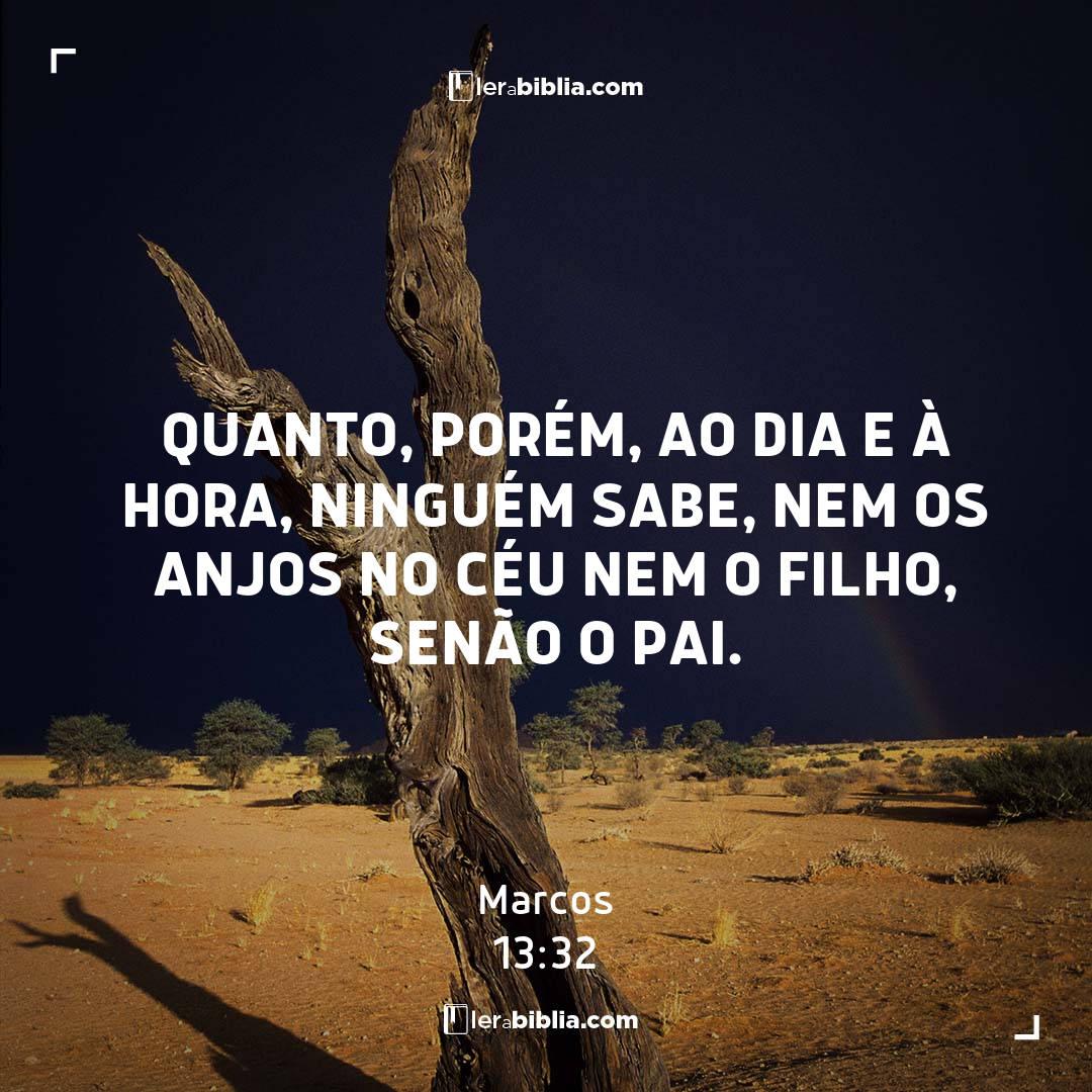 Quanto, porém, ao dia e à hora, ninguém sabe, nem os anjos no céu nem o Filho, senão o Pai. – Marcos