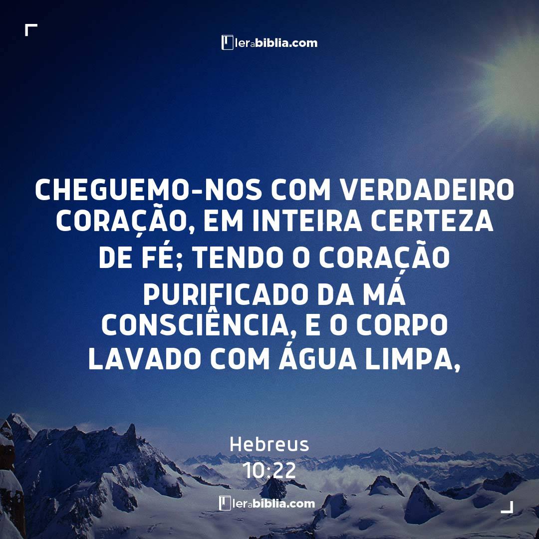 cheguemo-nos com verdadeiro coração, em inteira certeza de fé; tendo o coração purificado da má consciência, e o corpo lavado com água limpa, – Hebreus