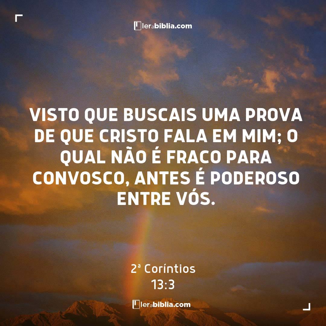 visto que buscais uma prova de que Cristo fala em mim; o qual não é fraco para convosco, antes é poderoso entre vós. - 2ª Coríntios