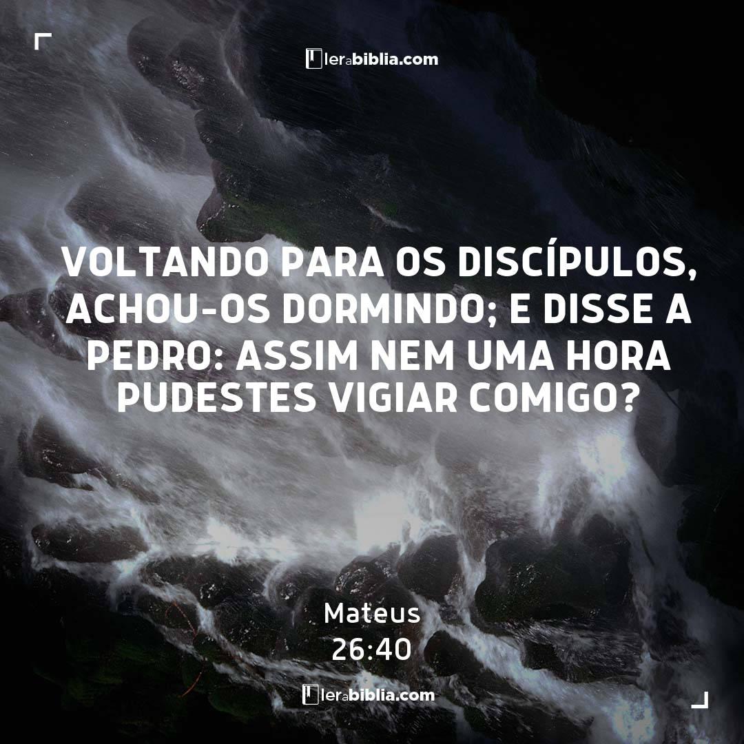 Voltando para os discípulos, achou-os dormindo; e disse a Pedro: Assim nem uma hora pudestes vigiar comigo? - Mateus