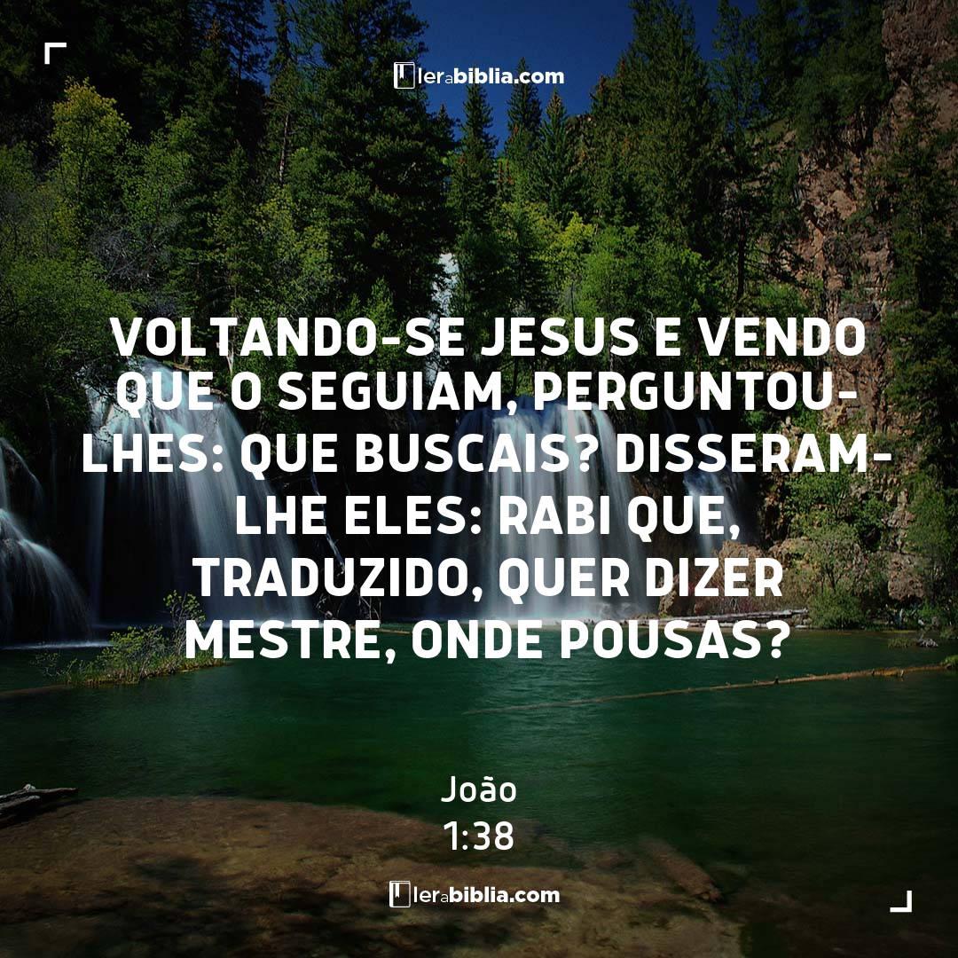 Voltando-se Jesus e vendo que o seguiam, perguntou-lhes: Que buscais? Disseram-lhe eles: rabi que, traduzido, quer dizer Mestre, onde pousas? - João