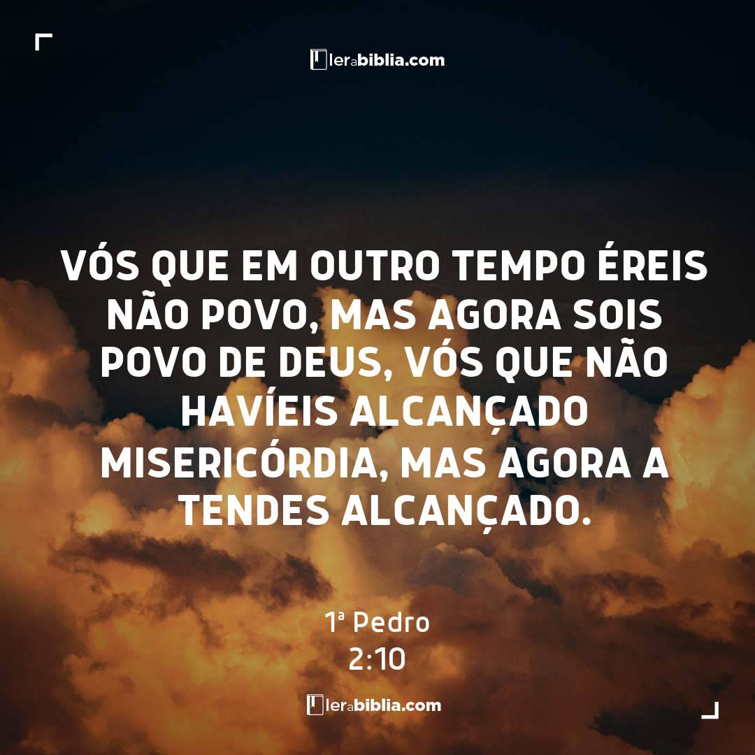 vós que em outro tempo éreis não povo, mas agora sois povo de Deus, vós que não havíeis alcançado misericórdia, mas agora a tendes alcançado. - 1ª Pedro