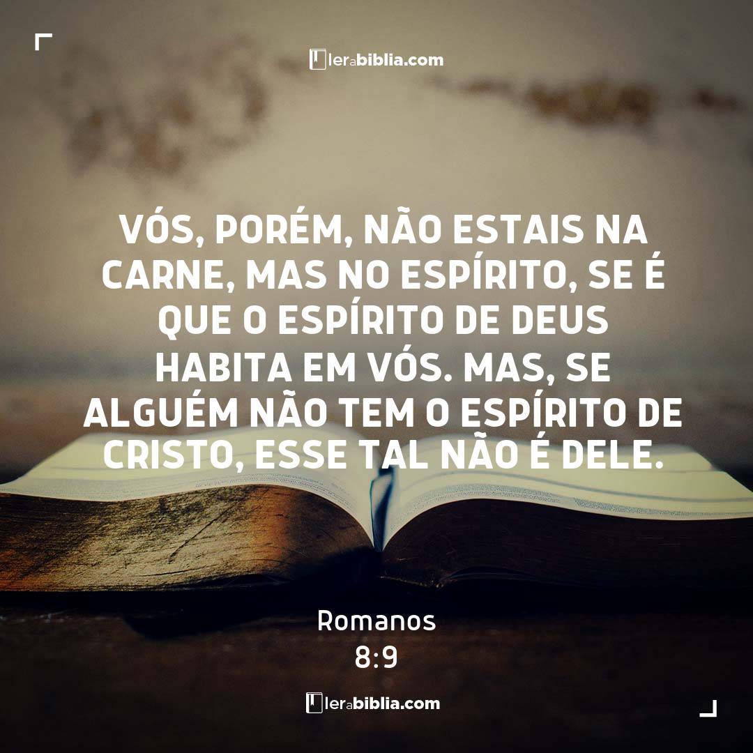 Vós, porém, não estais na carne, mas no Espírito, se é que o Espírito de Deus habita em vós. Mas, se alguém não tem o Espírito de Cristo, esse tal não é dele. - Romanos