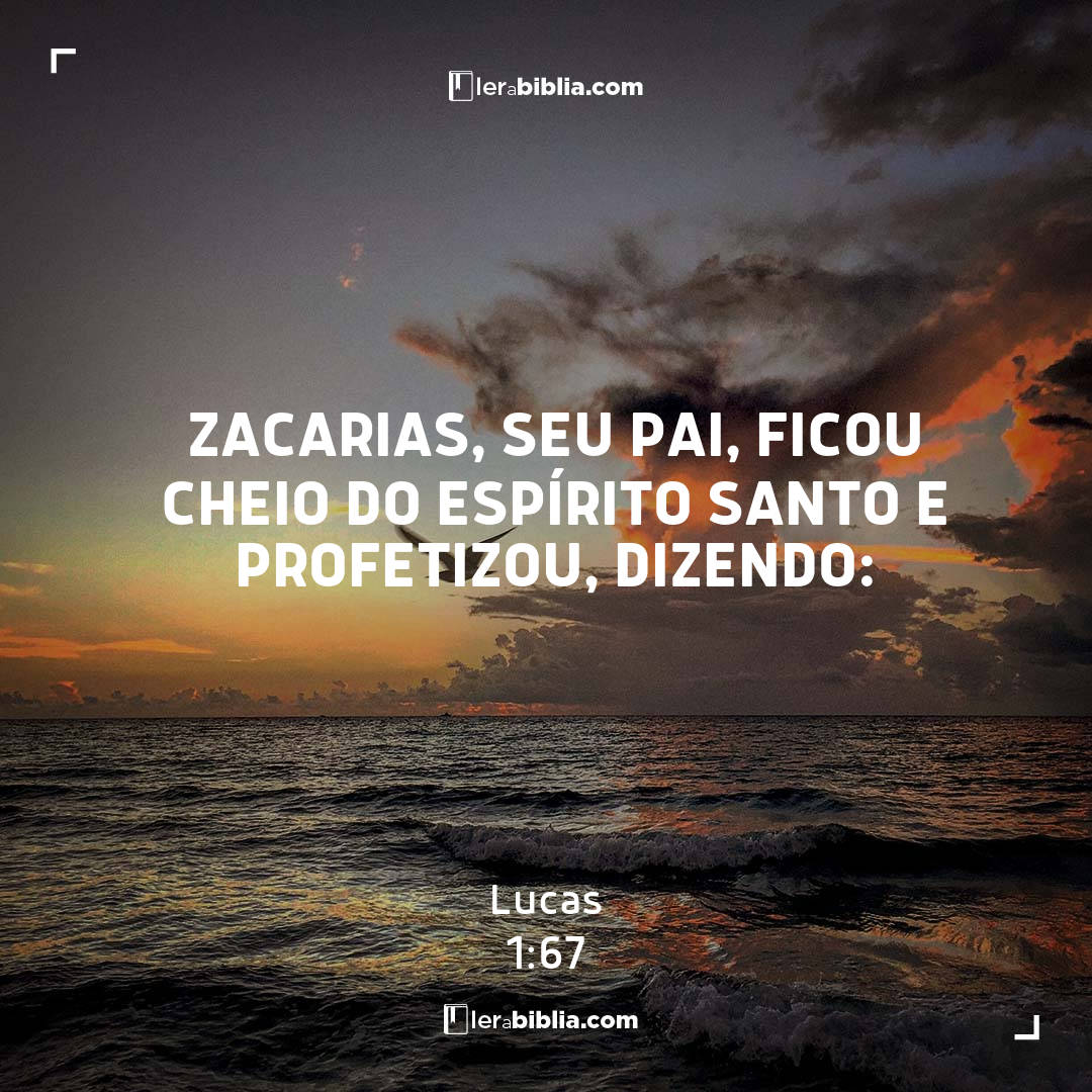 Zacarias, seu pai, ficou cheio do Espírito Santo e profetizou, dizendo: - Lucas