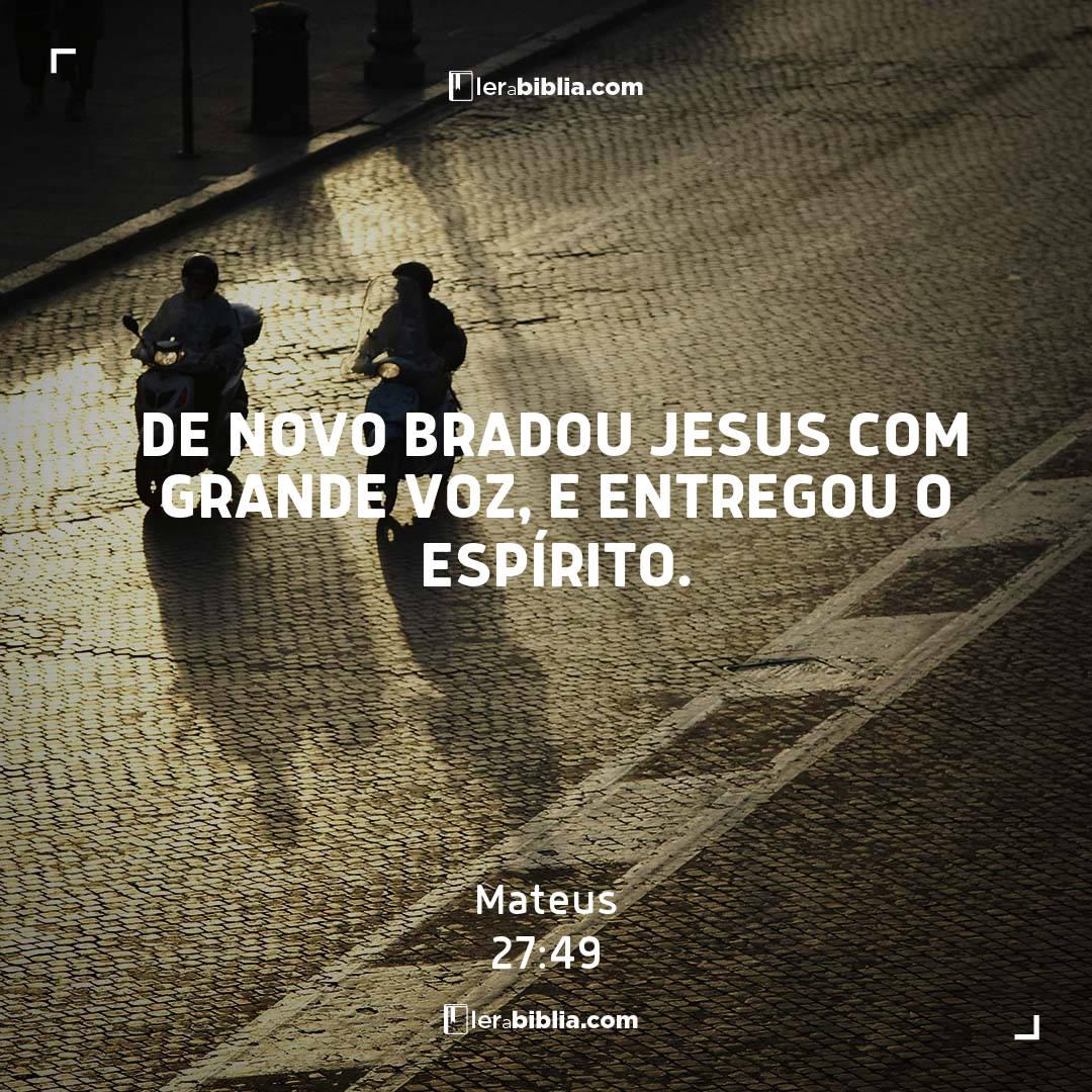 De novo bradou Jesus com grande voz, e entregou o espírito. – Mateus