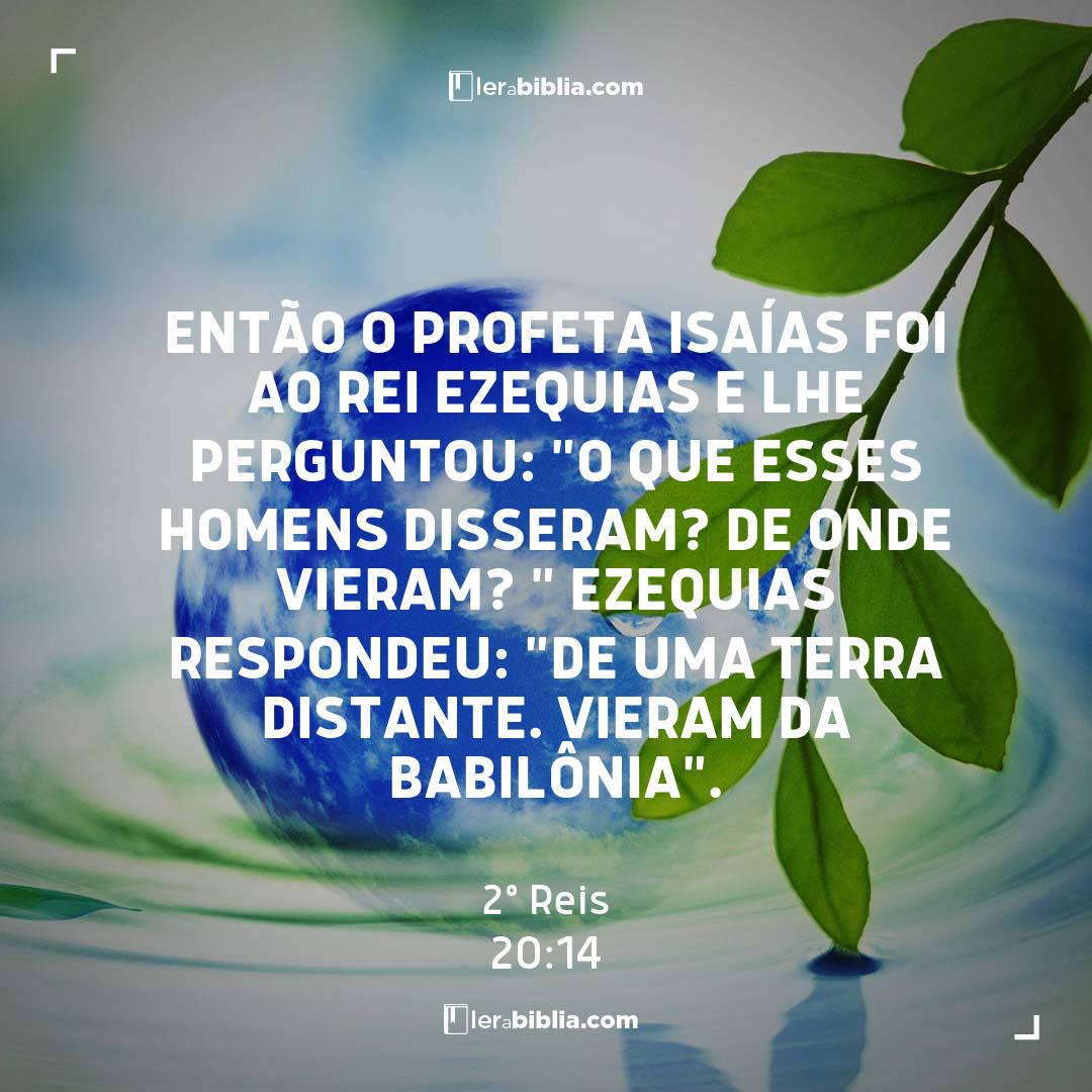 """Então o profeta Isaías foi ao rei Ezequias e lhe perguntou: """"O que esses homens disseram? De onde vieram? """" Ezequias respondeu: """"De uma terra distante. Vieram da Babilônia"""". – 2º Reis"""