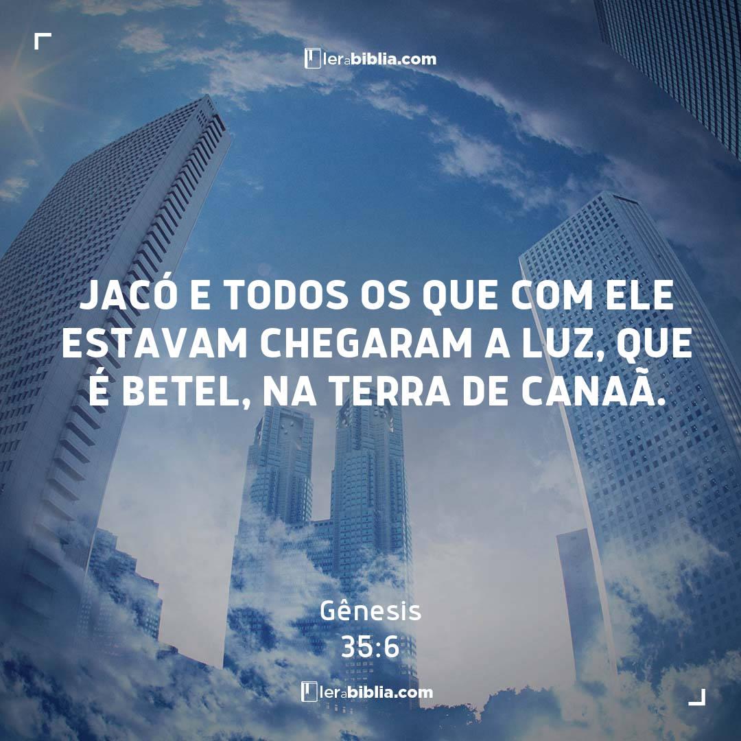 Jacó e todos os que com ele estavam chegaram a Luz, que é Betel, na terra de Canaã. – Gênesis
