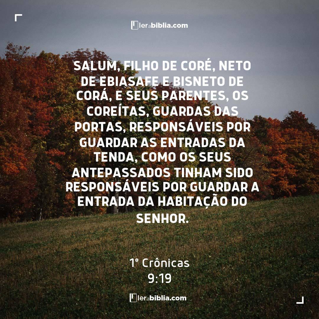 Salum, filho de Coré, neto de Ebiasafe e bisneto de Corá, e seus parentes, os coreítas, guardas das portas, responsáveis por guardar as entradas da Tenda, como os seus antepassados tinham sido responsáveis por guardar a entrada da habitação do Senhor. – 1º Crônicas