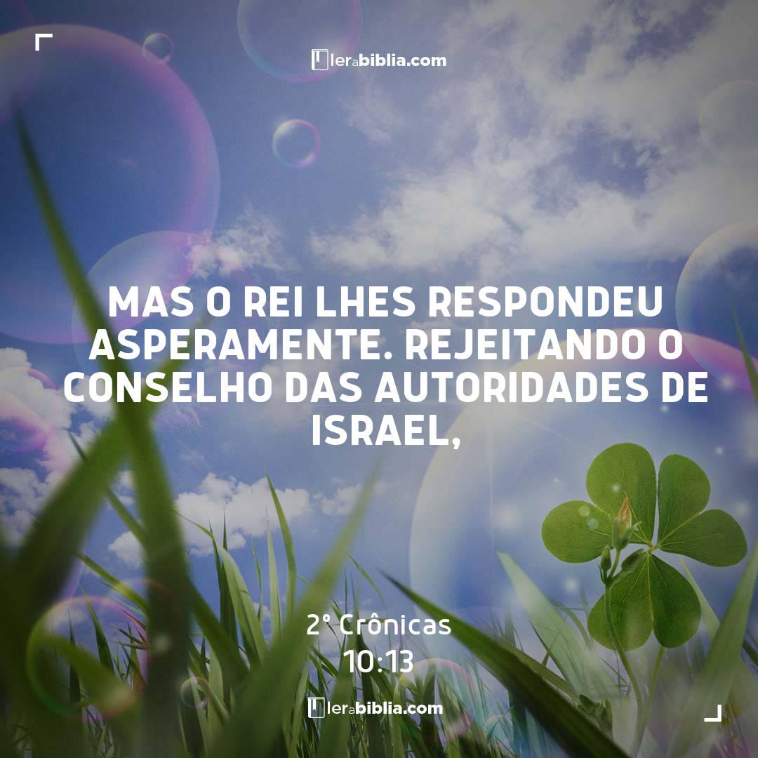 2º Crônicas - 10 - 13 - Mas o rei lhes respondeu asperamente. Rejeitando o conselho das autoridades de Israel