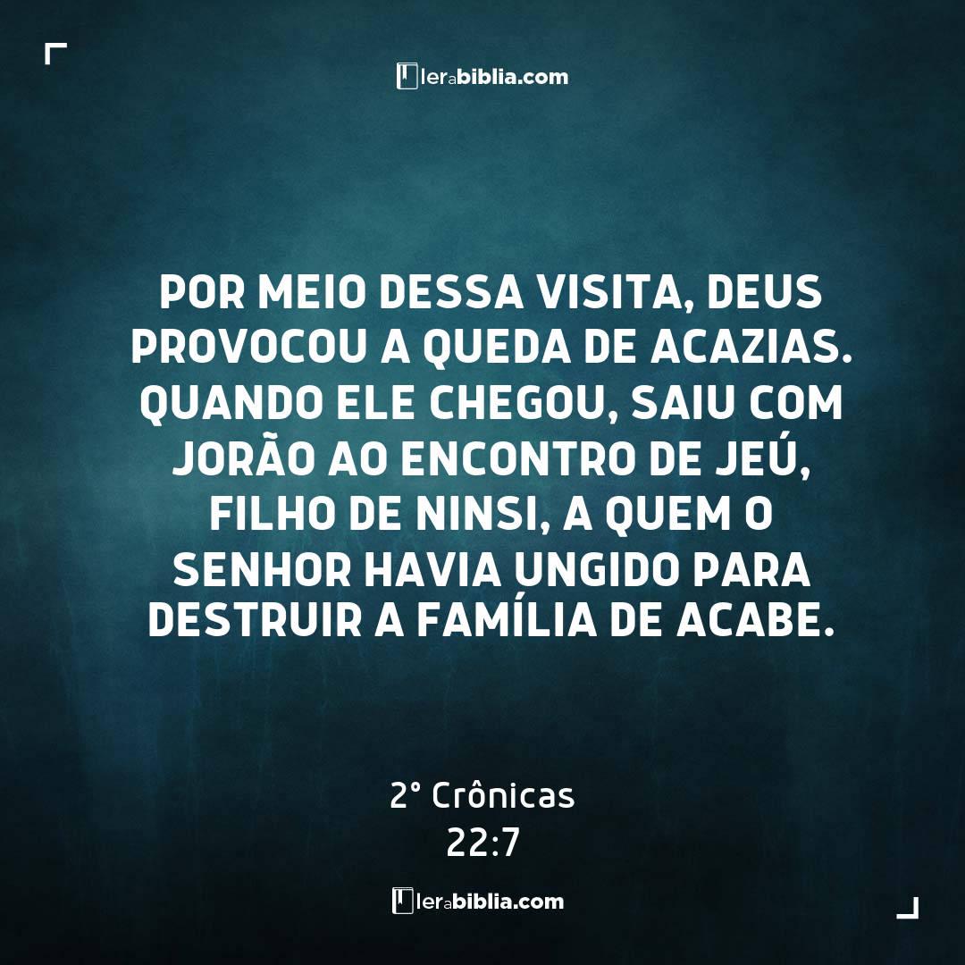 Por meio dessa visita, Deus provocou a queda de Acazias. Quando ele chegou, saiu com Jorão ao encontro de Jeú, filho de Ninsi, a quem o Senhor havia ungido para destruir a família de Acabe. – 2º Crônicas
