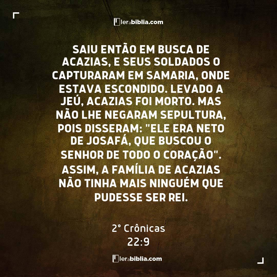 """Saiu então em busca de Acazias, e seus soldados o capturaram em Samaria, onde estava escondido. Levado a Jeú, Acazias foi morto. Mas não lhe negaram sepultura, pois disseram: """"Ele era neto de Josafá, que buscou o Senhor de todo o coração"""". Assim, a família de Acazias não tinha mais ninguém que pudesse ser rei. – 2º Crônicas"""