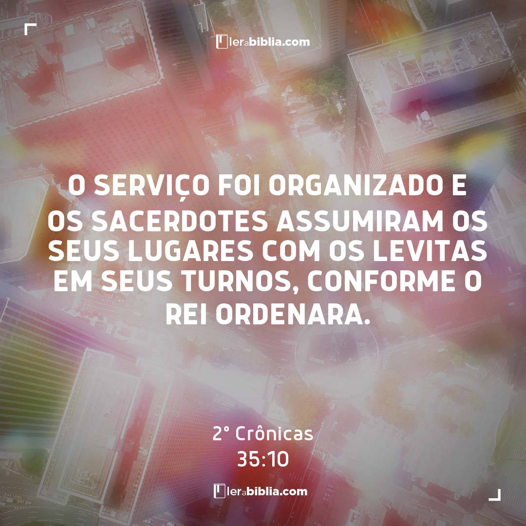 O serviço foi organizado e os sacerdotes assumiram os seus lugares com os levitas em seus turnos, conforme o rei ordenara. – 2º Crônicas