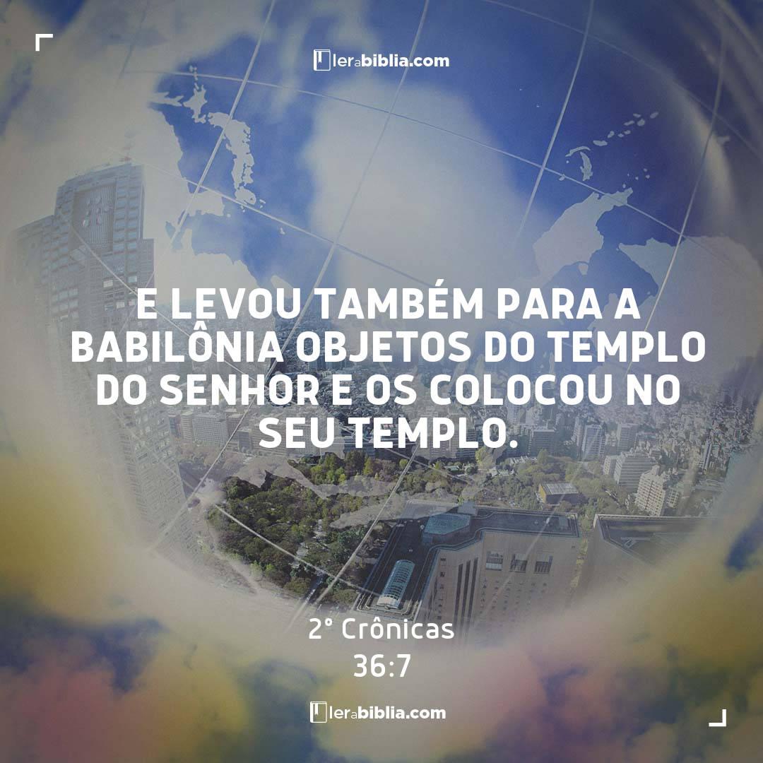 E levou também para a Babilônia objetos do templo do Senhor e os colocou no seu templo. – 2º Crônicas