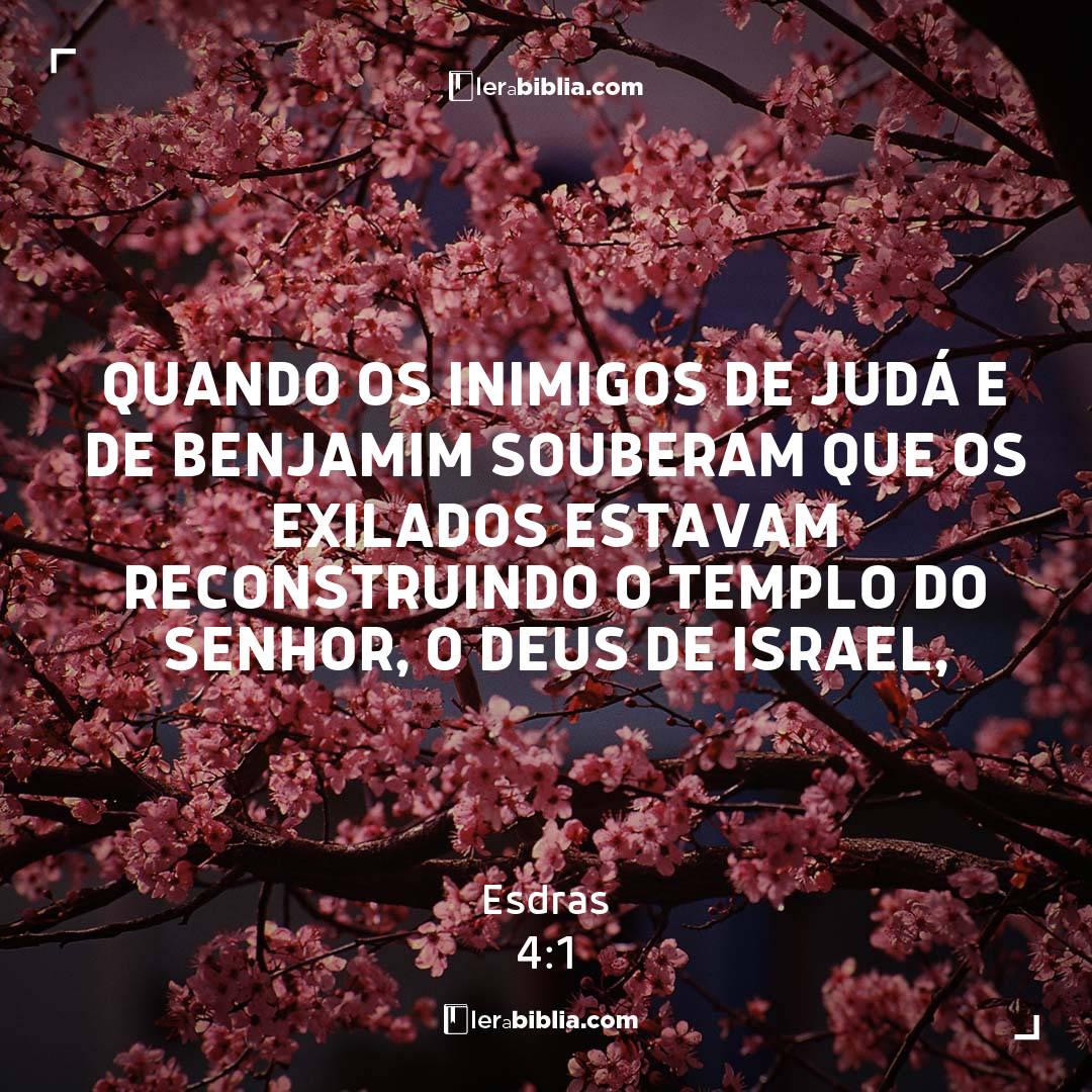 Esdras - 4 - 1 - Quando os inimigos de Judá e de Benjamim souberam que os exilados estavam reconstruindo o templo do Senhor