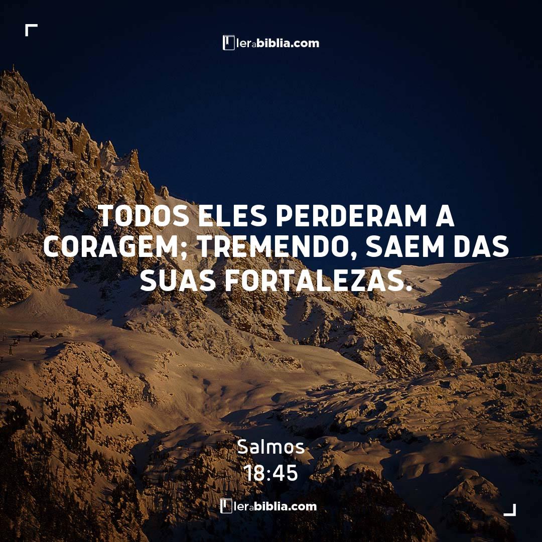 Todos eles perderam a coragem; tremendo, saem das suas fortalezas. – Salmos