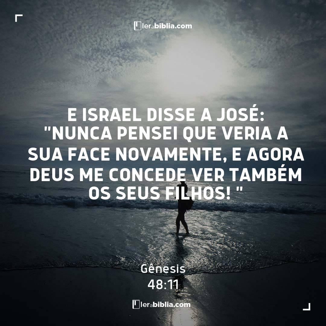 """E Israel disse a José: """"Nunca pensei que veria a sua face novamente, e agora Deus me concede ver também os seus filhos! """" – Gênesis"""