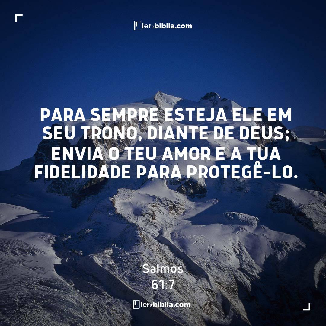 Para sempre esteja ele em seu trono, diante de Deus; envia o teu amor e a tua fidelidade para protegê-lo. – Salmos