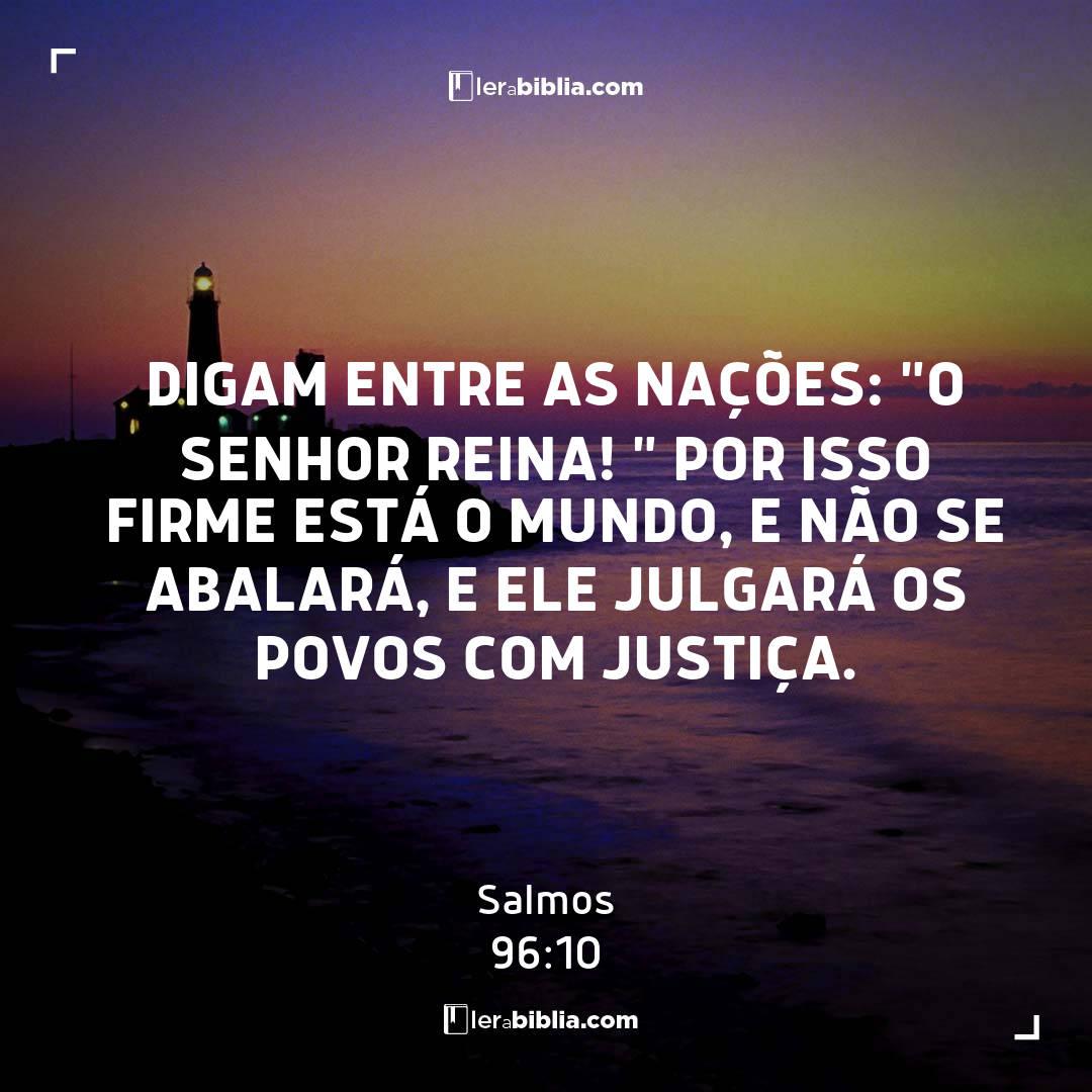 """Salmos - 96 - 10 - Digam entre as nações: """"O Senhor reina! """" Por isso firme está o mundo"""