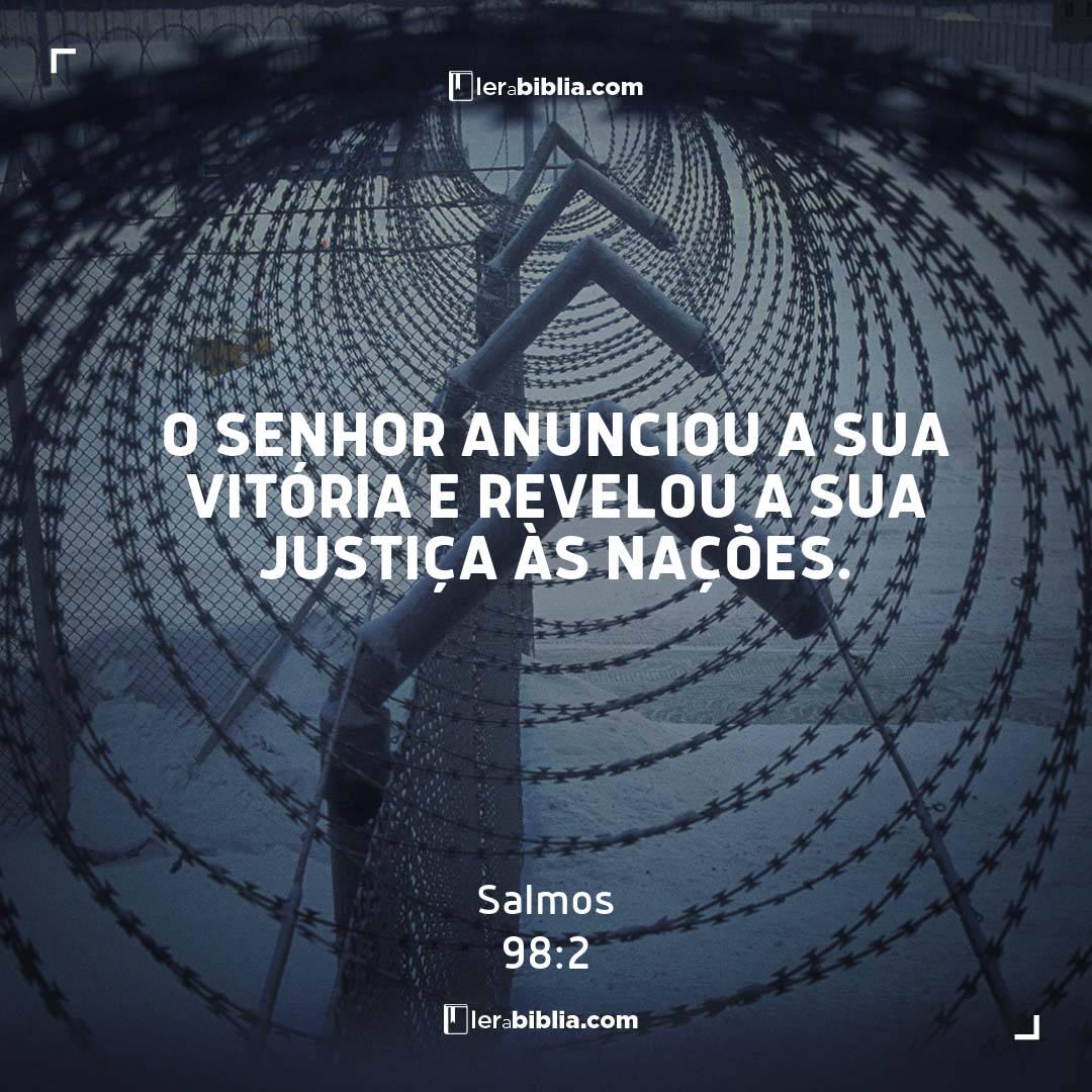 Salmos - 98 - 2 - O Senhor anunciou a sua vitória e revelou a sua justiça às nações.