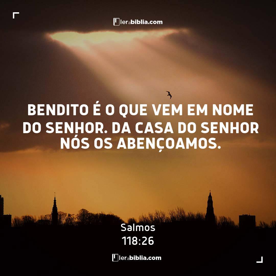 Salmos - 118 - 26 - Bendito é o que vem em nome do Senhor. Da casa do Senhor nós os abençoamos.