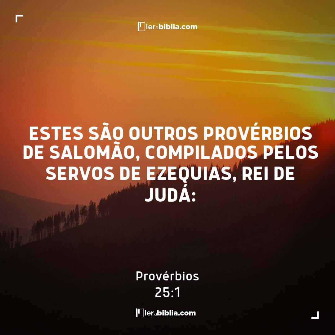 Estes são outros provérbios de Salomão, compilados pelos servos de Ezequias, rei de Judá: – Provérbios