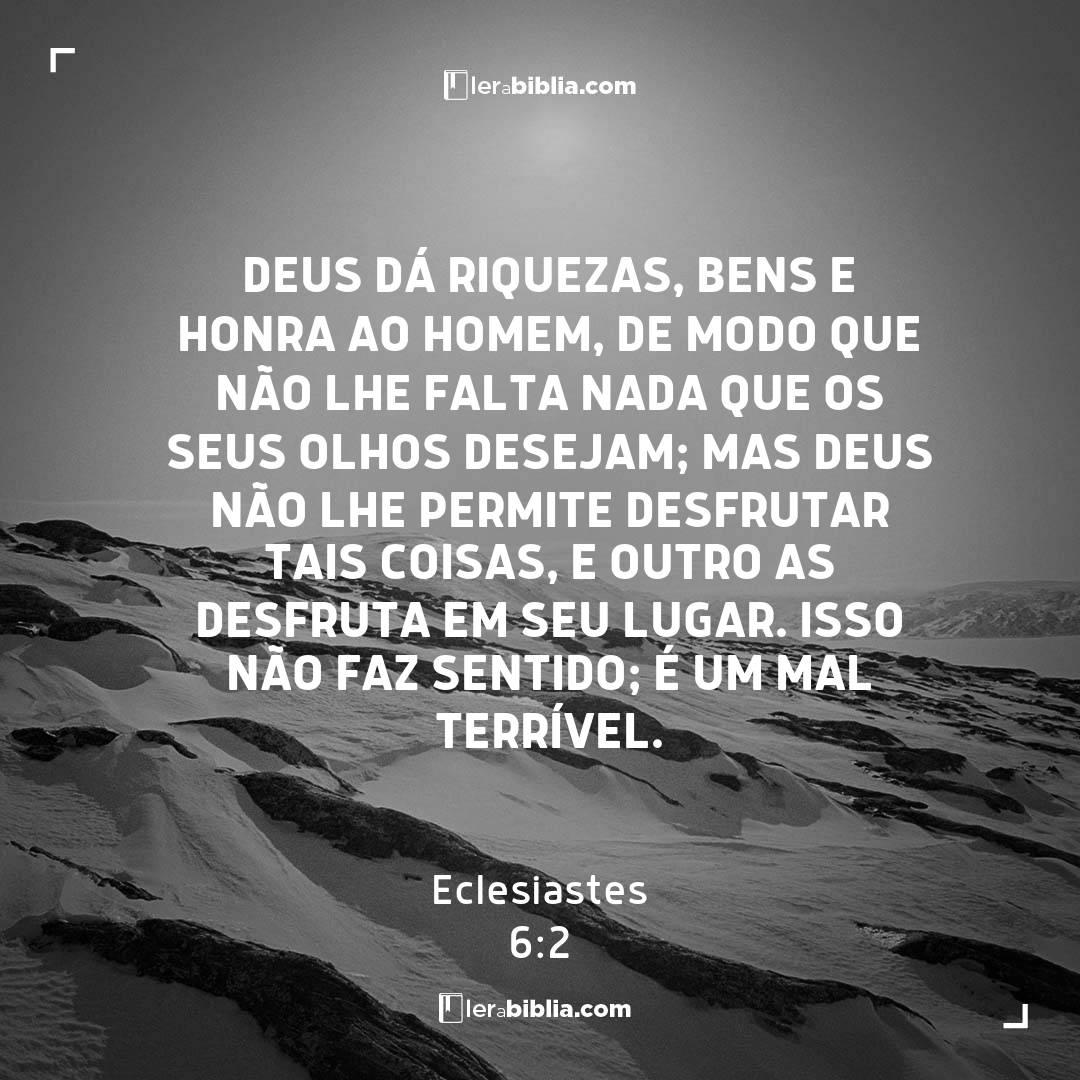 Deus dá riquezas, bens e honra ao homem, de modo que não lhe falta nada que os seus olhos desejam; mas Deus não lhe permite desfrutar tais coisas, e outro as desfruta em seu lugar. Isso não faz sentido; é um mal terrível. – Eclesiastes