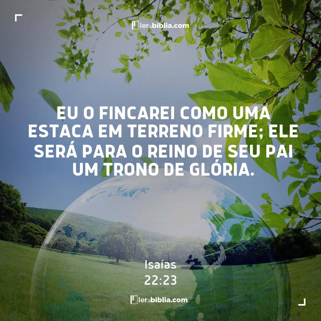 Eu o fincarei como uma estaca em terreno firme; ele será para o reino de seu pai um trono de glória. – Isaías