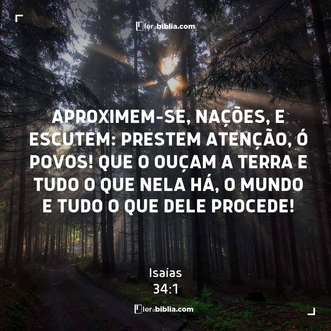 Aproximem-se, nações, e escutem: prestem atenção, ó povos! Que o ouçam a terra e tudo o que nela há, o mundo e tudo o que dele procede! – Isaías