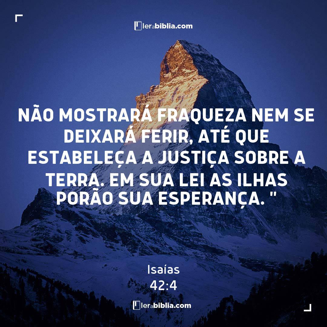 """não mostrará fraqueza nem se deixará ferir, até que estabeleça a justiça sobre a terra. Em sua lei as ilhas porão sua esperança. """" – Isaías"""