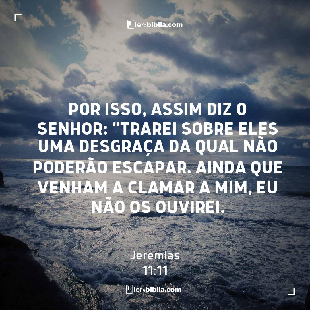 """Por isso, assim diz o Senhor: """"Trarei sobre eles uma desgraça da qual não poderão escapar. Ainda que venham a clamar a mim, eu não os ouvirei. – Jeremias"""