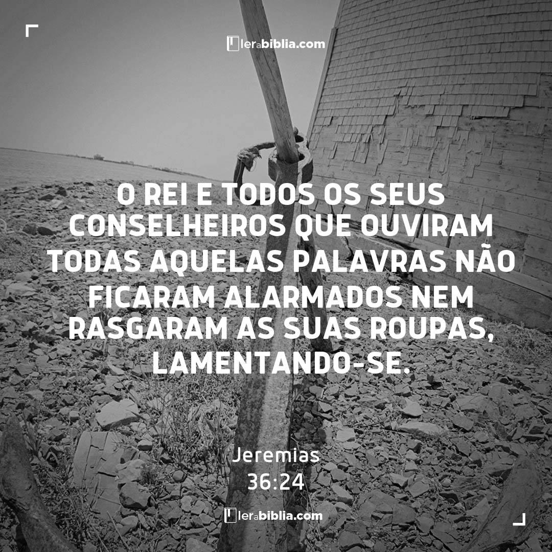 O rei e todos os seus conselheiros que ouviram todas aquelas palavras não ficaram alarmados nem rasgaram as suas roupas, lamentando-se. – Jeremias