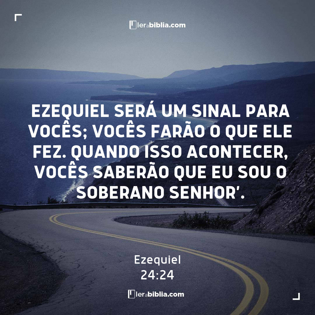 Ezequiel será um sinal para vocês; vocês farão o que ele fez. Quando isso acontecer, vocês saberão que eu sou o Soberano Senhor'. – Ezequiel