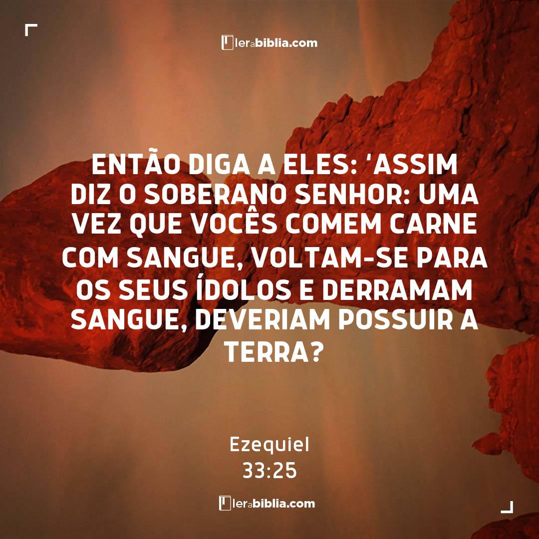 Ezequiel - 33 - 25 - Então diga a eles: 'Assim diz o Soberano Senhor: Uma vez que vocês comem carne com sangue