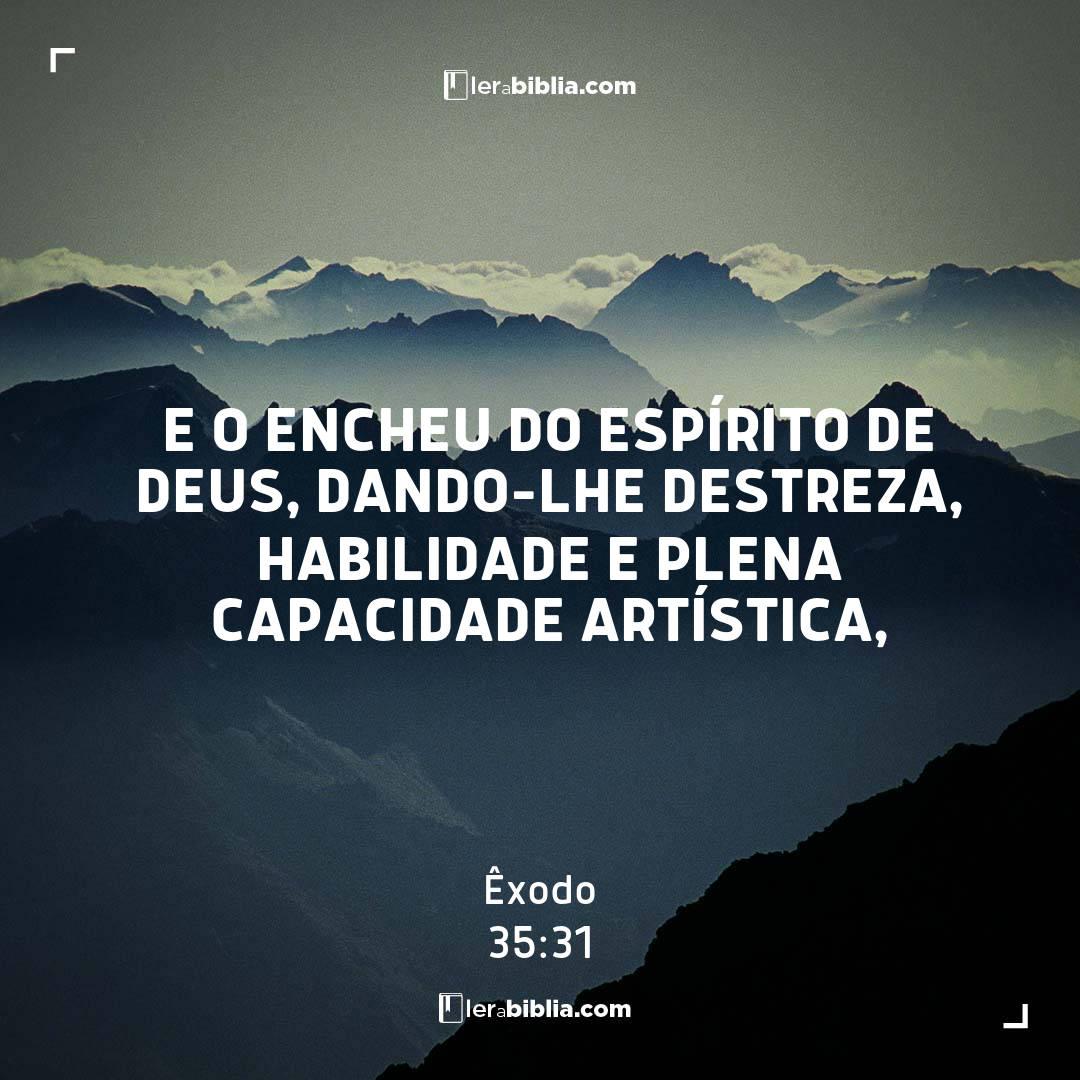 e o encheu do Espírito de Deus, dando-lhe destreza, habilidade e plena capacidade artística, – Êxodo
