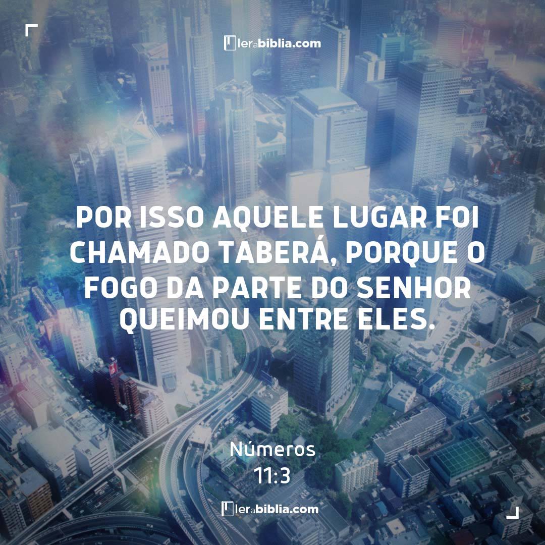 Por isso aquele lugar foi chamado Taberá, porque o fogo da parte do Senhor queimou entre eles. – Números