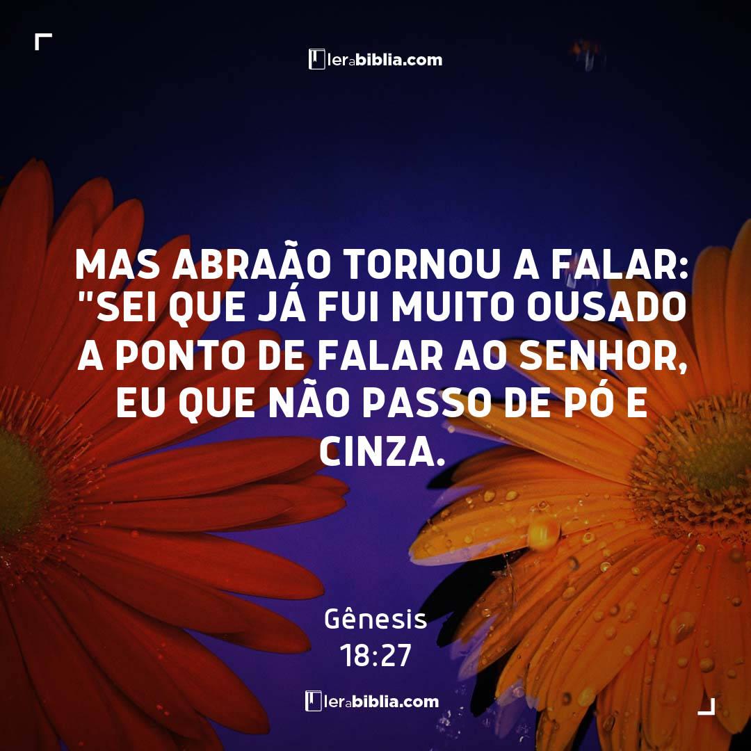 """Mas Abraão tornou a falar: """"Sei que já fui muito ousado a ponto de falar ao Senhor, eu que não passo de pó e cinza. – Gênesis"""